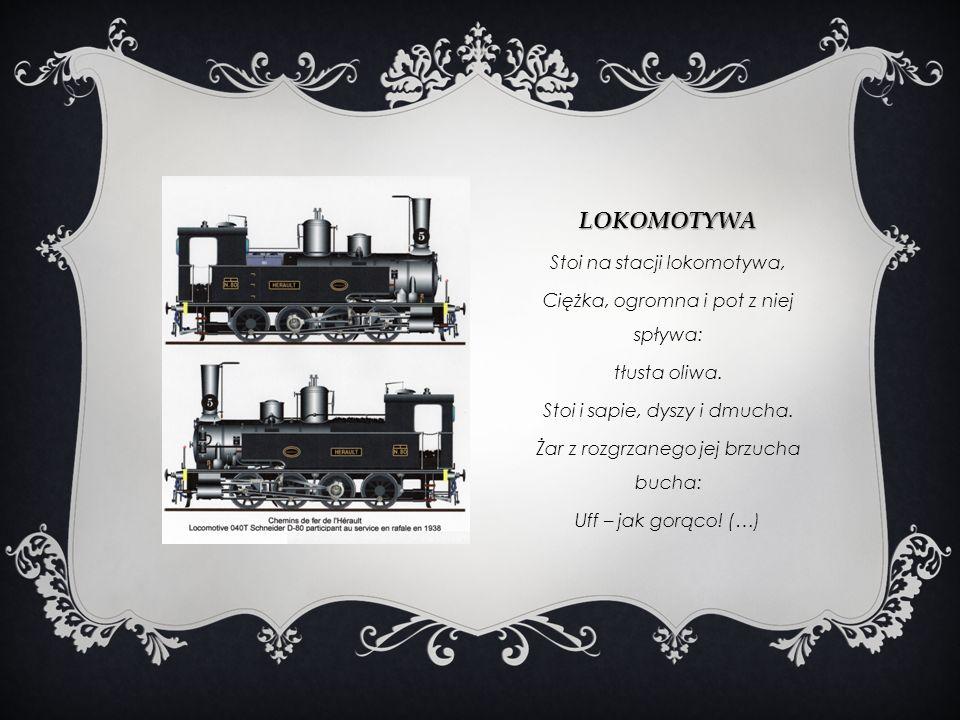 LOKOMOTYWA Stoi na stacji lokomotywa, Ciężka, ogromna i pot z niej spływa: tłusta oliwa. Stoi i sapie, dyszy i dmucha. Żar z rozgrzanego jej brzucha b