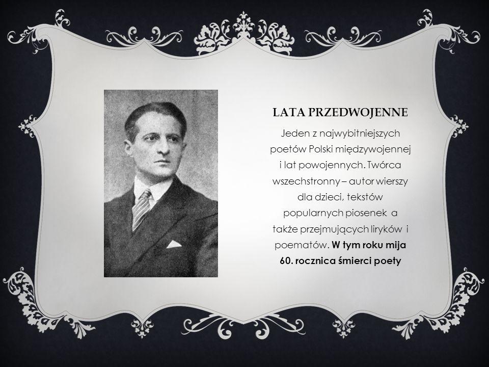 LATA PRZEDWOJENNE Jeden z najwybitniejszych poetów Polski międzywojennej i lat powojennych. Twórca wszechstronny – autor wierszy dla dzieci, tekstów p