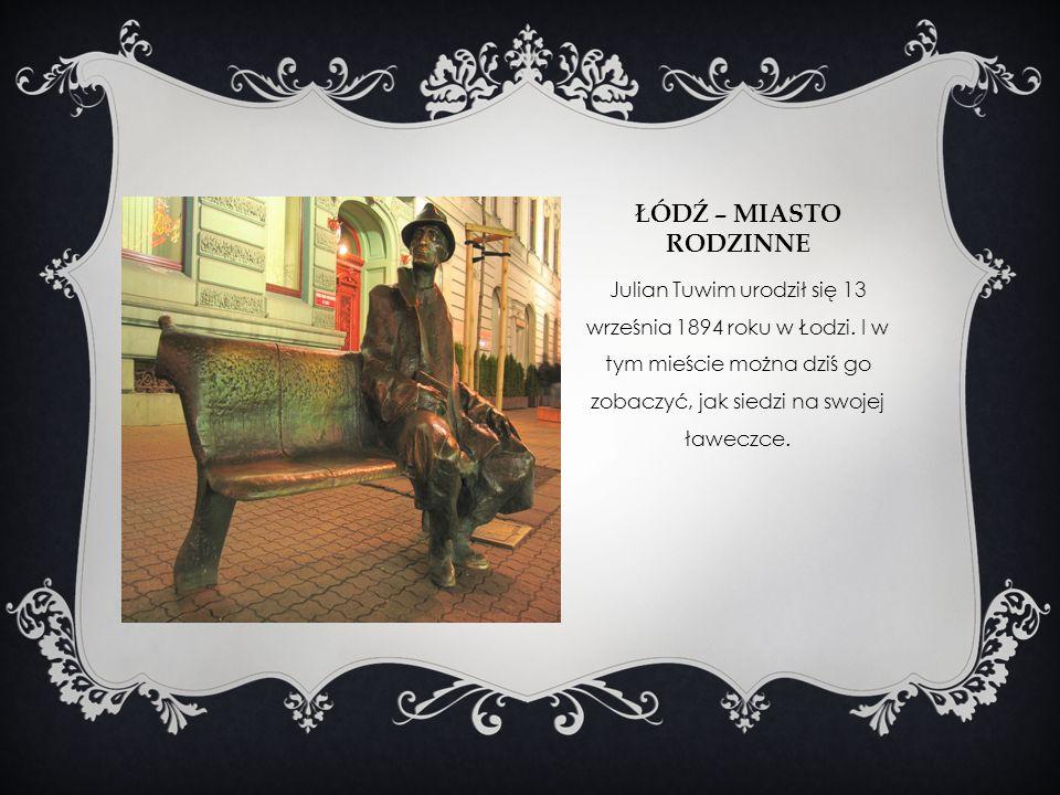 ŁÓDŹ – MIASTO RODZINNE Julian Tuwim urodził się 13 września 1894 roku w Łodzi. I w tym mieście można dziś go zobaczyć, jak siedzi na swojej ławeczce.
