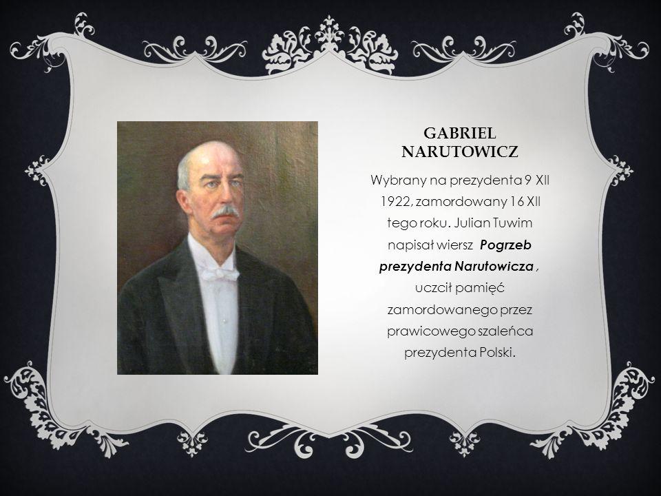 GABRIEL NARUTOWICZ Wybrany na prezydenta 9 XII 1922, zamordowany 16 XII tego roku. Julian Tuwim napisał wiersz Pogrzeb prezydenta Narutowicza, uczcił