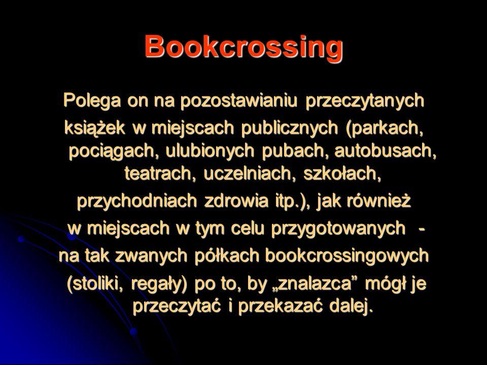 Bookcrossing Polega on na pozostawianiu przeczytanych książek w miejscach publicznych (parkach, pociągach, ulubionych pubach, autobusach, teatrach, uc