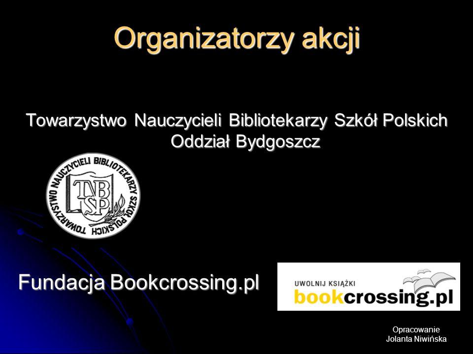 Organizatorzy akcji Towarzystwo Nauczycieli Bibliotekarzy Szkół Polskich Oddział Bydgoszcz Fundacja Bookcrossing.pl Opracowanie Jolanta Niwińska