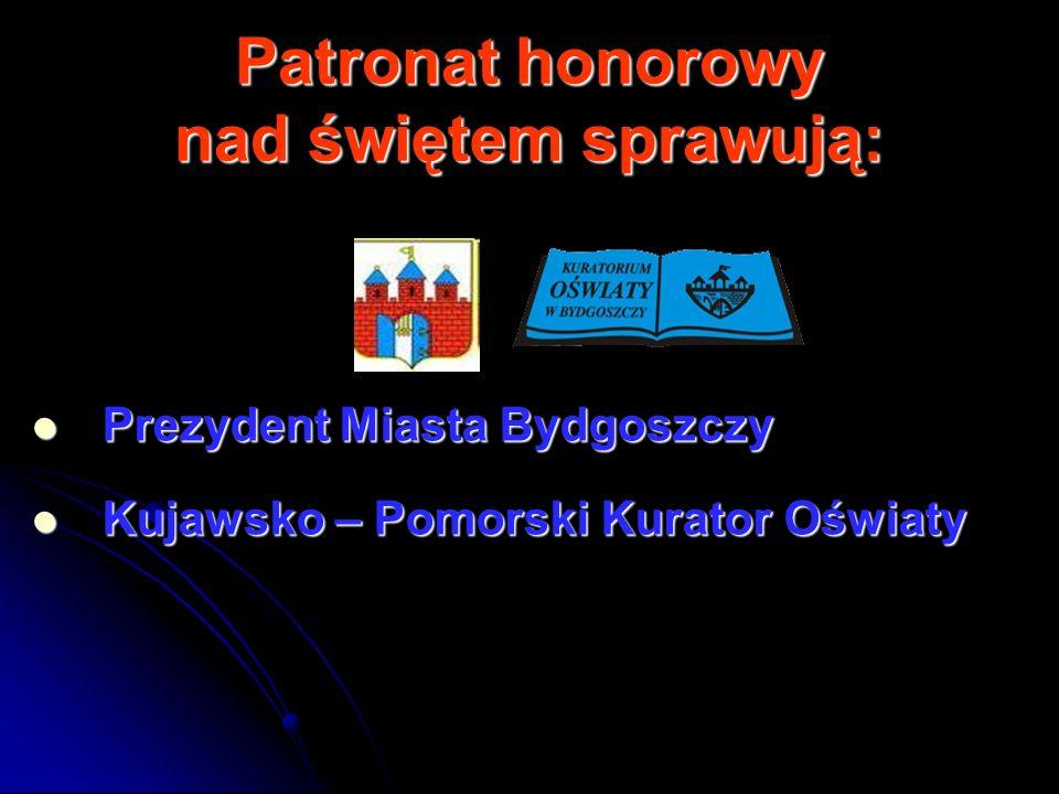 Patronat honorowy nad świętem sprawują: Prezydent Miasta Bydgoszczy Prezydent Miasta Bydgoszczy Kujawsko – Pomorski Kurator Oświaty Kujawsko – Pomorsk