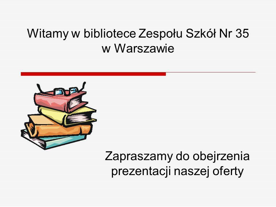 Witamy w bibliotece Zespołu Szkół Nr 35 w Warszawie Zapraszamy do obejrzenia prezentacji naszej oferty