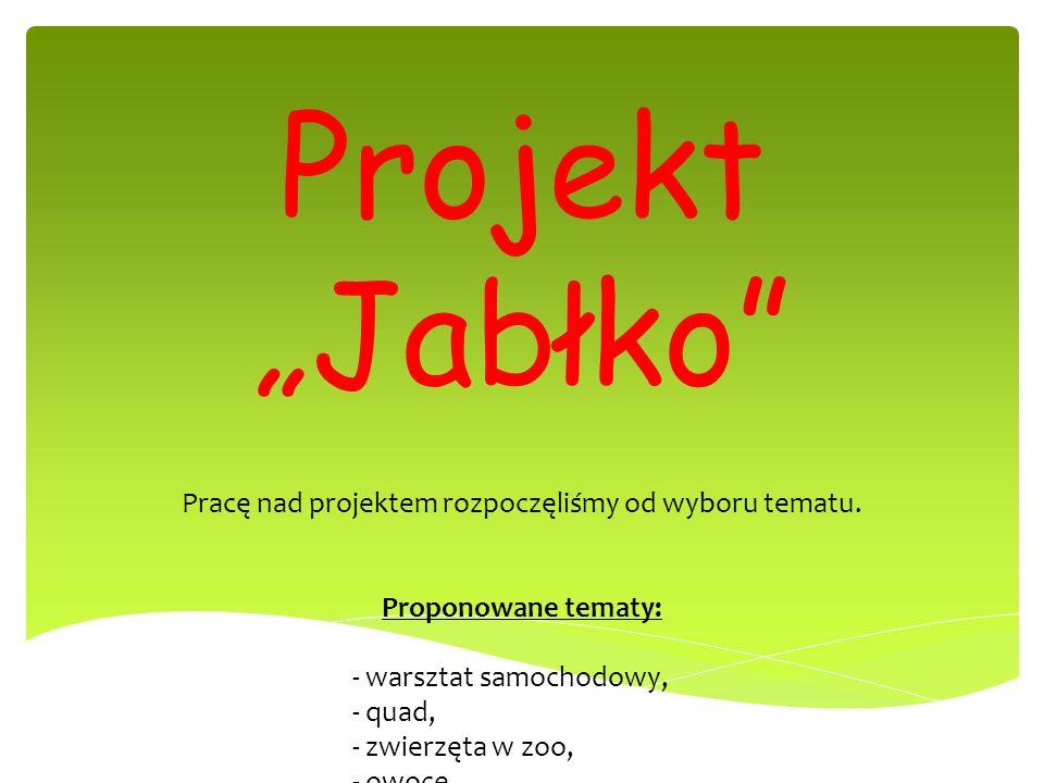 Projekt Jabłko Pracę nad projektem rozpoczęliśmy od wyboru tematu. Proponowane tematy: - warsztat samochodowy, - quad, - zwierzęta w zoo, - owoce, - j