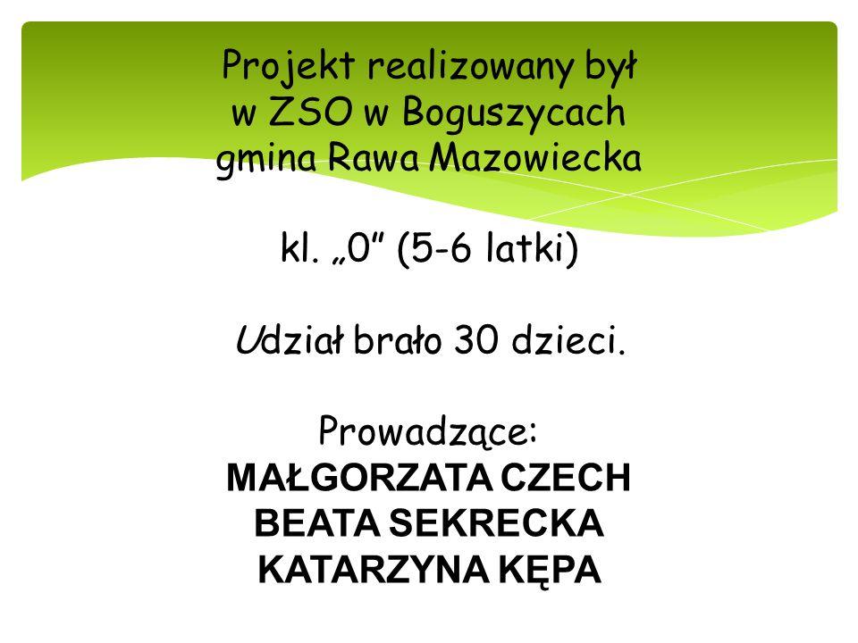 Projekt realizowany był w ZSO w Boguszycach gmina Rawa Mazowiecka kl. 0 (5-6 latki) Udział brało 30 dzieci. Prowadzące: MAŁGORZATA CZECH BEATA SEKRECK