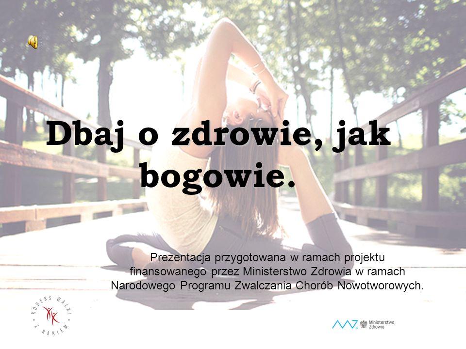 zdrowie Dbaj o zdrowie, jak bogowie. Prezentacja przygotowana w ramach projektu finansowanego przez Ministerstwo Zdrowia w ramach Narodowego Programu