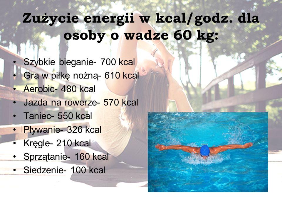 Zużycie energii w kcal/godz. dla osoby o wadze 60 kg: Szybkie bieganie- 700 kcal Gra w piłkę nożną- 610 kcal Aerobic- 480 kcal Jazda na rowerze- 570 k