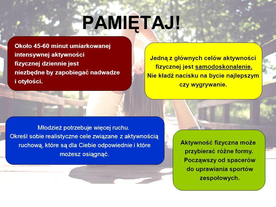 PAMIĘTAJ! Około 45-60 minut umiarkowanej intensywnej aktywności fizycznej dziennie jest niezbędne by zapobiegać nadwadze i otyłości. Aktywność fizyczn