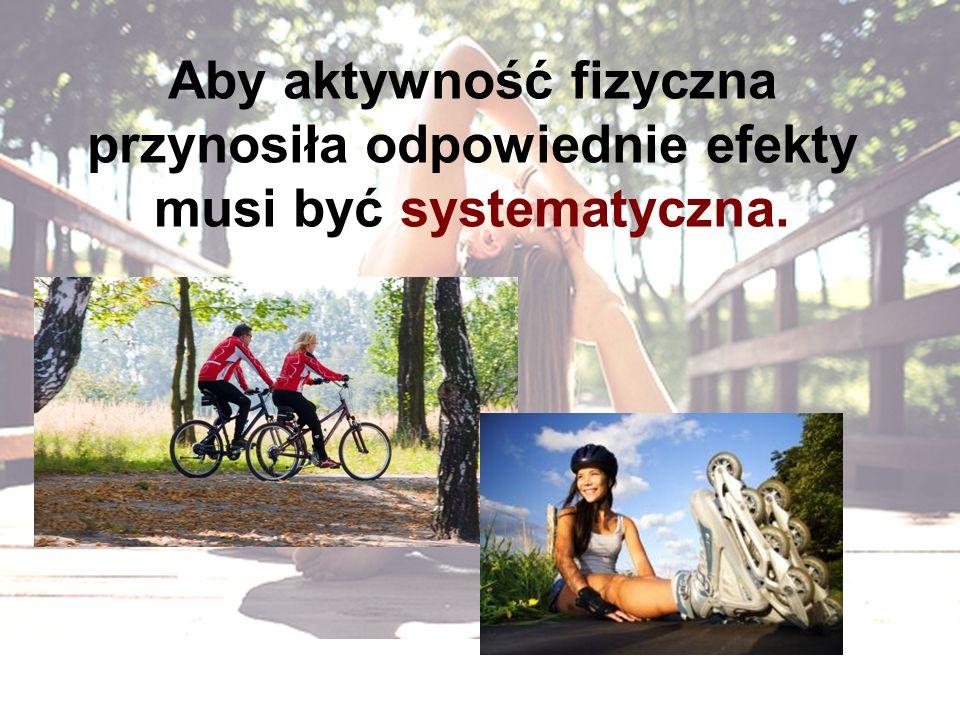 Aby aktywność fizyczna przynosiła odpowiednie efekty musi być systematyczna.