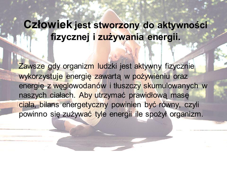 Człowiek jest stworzony do aktywności fizycznej i zużywania energii. Zawsze gdy organizm ludzki jest aktywny fizycznie wykorzystuje energię zawartą w
