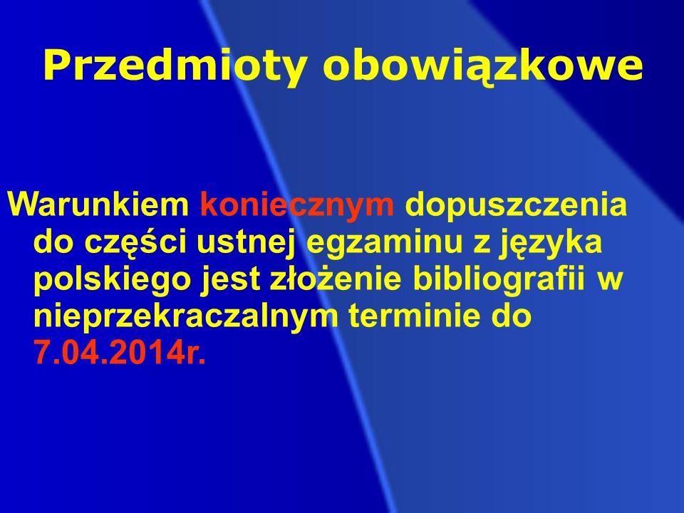 Przedmioty obowiązkowe Warunkiem koniecznym dopuszczenia do części ustnej egzaminu z języka polskiego jest złożenie bibliografii w nieprzekraczalnym terminie do 7.04.2014r.