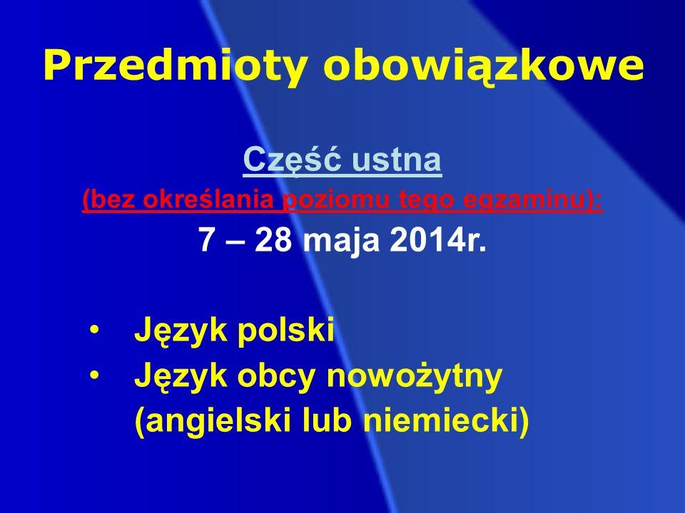 Przedmioty obowiązkowe Część ustna (bez określania poziomu tego egzaminu): 7 – 28 maja 2014r.