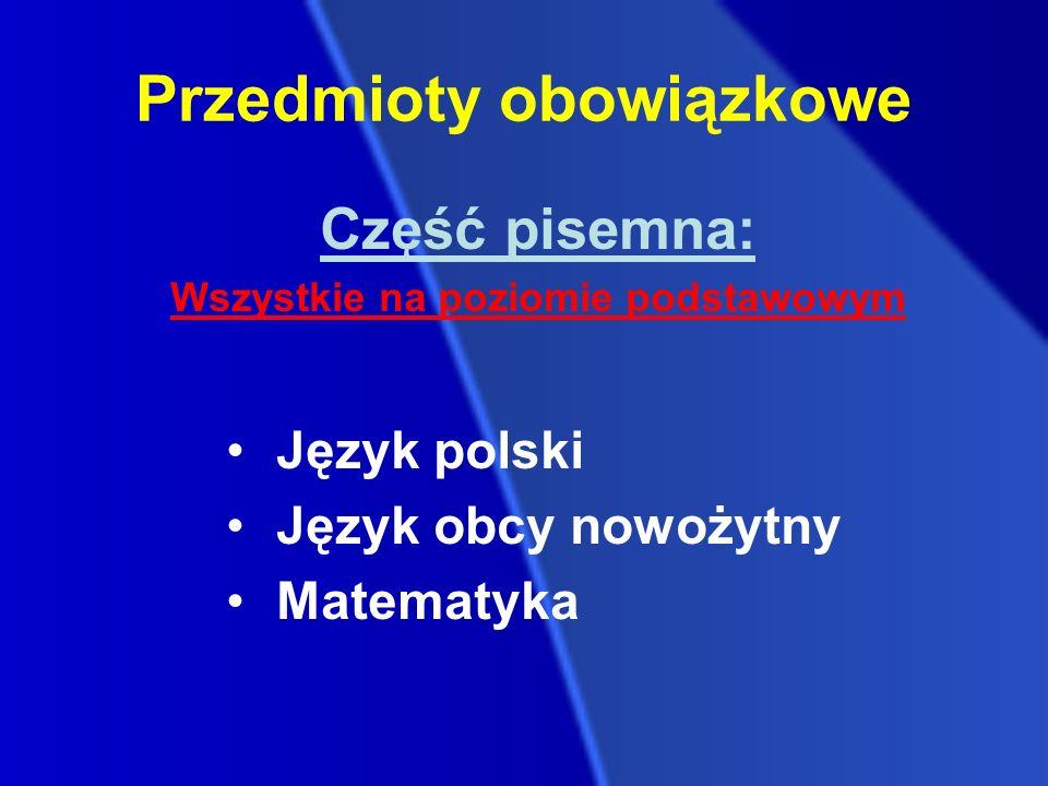 Część pisemna: Wszystkie na poziomie podstawowym Język polski Język obcy nowożytny Matematyka Przedmioty obowiązkowe