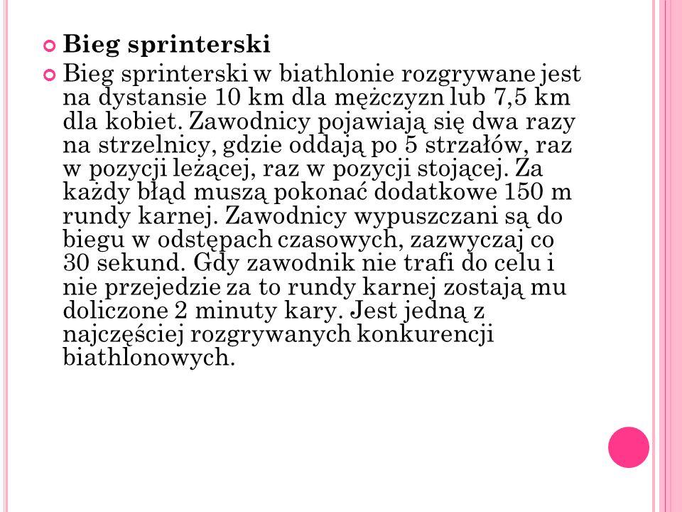 Bieg sprinterski Bieg sprinterski w biathlonie rozgrywane jest na dystansie 10 km dla mężczyzn lub 7,5 km dla kobiet. Zawodnicy pojawiają się dwa razy