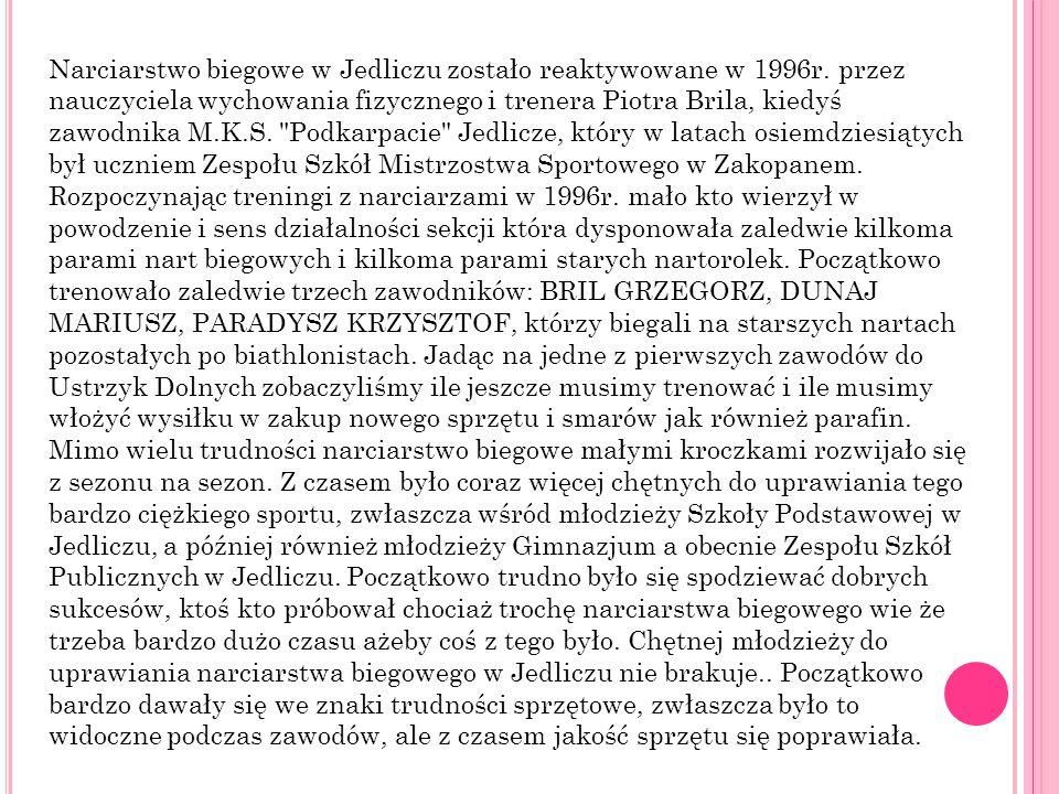Narciarstwo biegowe w Jedliczu zostało reaktywowane w 1996r. przez nauczyciela wychowania fizycznego i trenera Piotra Brila, kiedyś zawodnika M.K.S.