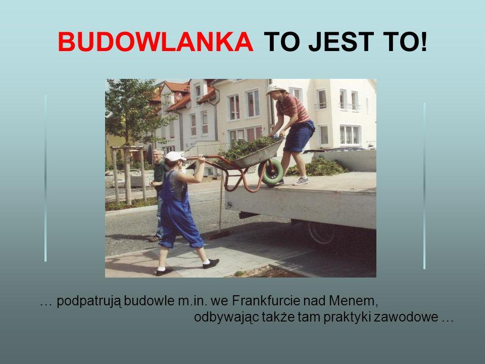 BUDOWLANKA TO JEST TO! … podpatrują budowle m.in. we Frankfurcie nad Menem, odbywając także tam praktyki zawodowe …