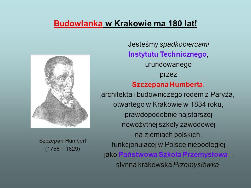 Budowlanka w Krakowie ma 180 lat! Szczepan Humbert (1756 – 1829) Jesteśmy spadkobiercami Instytutu Technicznego, ufundowanego przez Szczepana Humberta