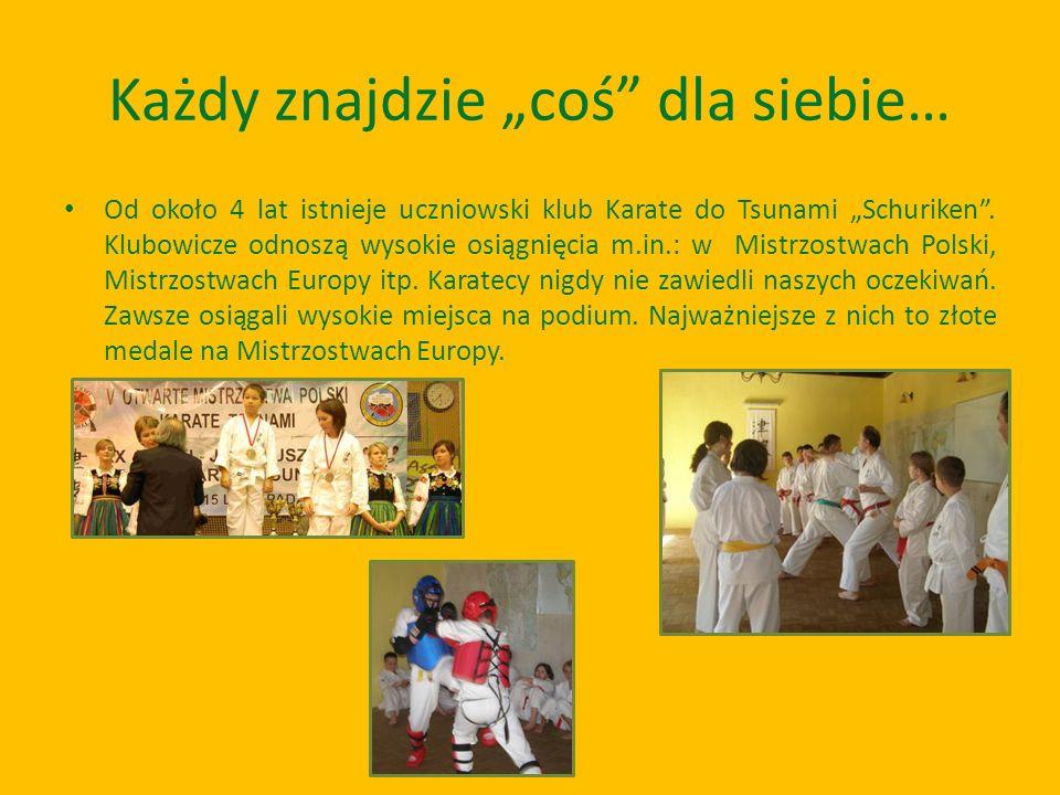 Każdy znajdzie coś dla siebie… Od około 4 lat istnieje uczniowski klub Karate do Tsunami Schuriken. Klubowicze odnoszą wysokie osiągnięcia m.in.: w Mi