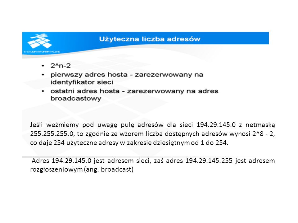 Jeśli weźmiemy pod uwagę pulę adresów dla sieci 194.29.145.0 z netmaską 255.255.255.0, to zgodnie ze wzorem liczba dostępnych adresów wynosi 2^8 - 2,