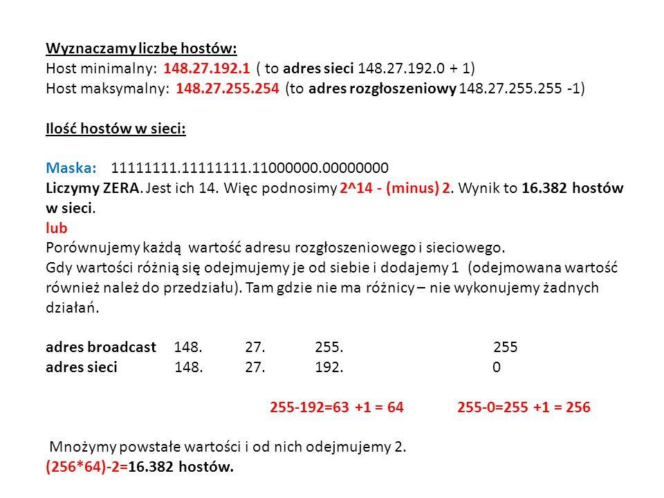 Wyznaczamy liczbę hostów: Host minimalny: 148.27.192.1 ( to adres sieci 148.27.192.0 + 1) Host maksymalny: 148.27.255.254 (to adres rozgłoszeniowy 148.27.255.255 -1) Ilość hostów w sieci: Maska: 11111111.11111111.11000000.00000000 Liczymy ZERA.