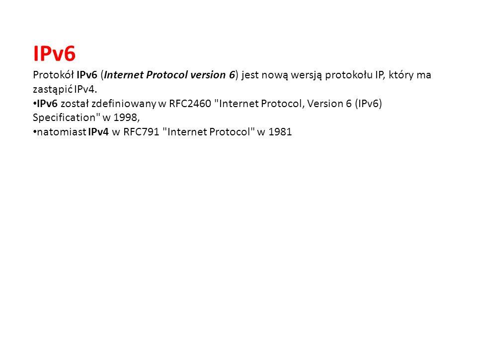 IPv6 Protokół IPv6 (Internet Protocol version 6) jest nową wersją protokołu IP, który ma zastąpić IPv4. IPv6 został zdefiniowany w RFC2460