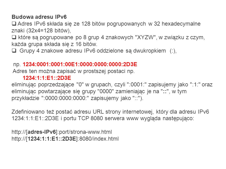 Budowa adresu IPv6 Adres IPv6 składa się ze 128 bitów pogrupowanych w 32 hexadecymalne znaki (32x4=128 bitów), które są pogrupowane po 8 grup 4 znakow