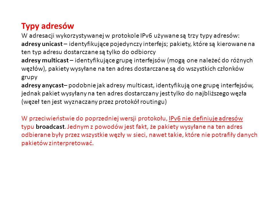 Typy adresów W adresacji wykorzystywanej w protokole IPv6 używane są trzy typy adresów: adresy unicast – identyfikujące pojedynczy interfejs; pakiety, które są kierowane na ten typ adresu dostarczane są tylko do odbiorcy adresy multicast – identyfikujące grupę interfejsów (mogą one należeć do różnych węzłów), pakiety wysyłane na ten adres dostarczane są do wszystkich członków grupy adresy anycast– podobnie jak adresy multicast, identyfikują one grupę interfejsów, jednak pakiet wysyłany na ten adres dostarczany jest tylko do najbliższego węzła (węzeł ten jest wyznaczany przez protokół routingu) W przeciwieństwie do poprzedniej wersji protokołu, IPv6 nie definiuje adresów typu broadcast.