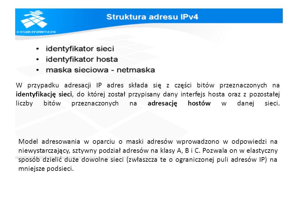 W przypadku adresacji IP adres składa się z części bitów przeznaczonych na identyfikację sieci, do której został przypisany dany interfejs hosta oraz