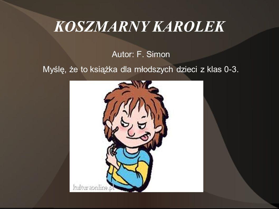 KOSZMARNY KAROLEK Autor: F. Simon Myślę, że to książka dla młodszych dzieci z klas 0-3.