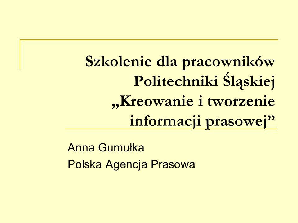 Szkolenie dla pracowników Politechniki Śląskiej Kreowanie i tworzenie informacji prasowej Anna Gumułka Polska Agencja Prasowa