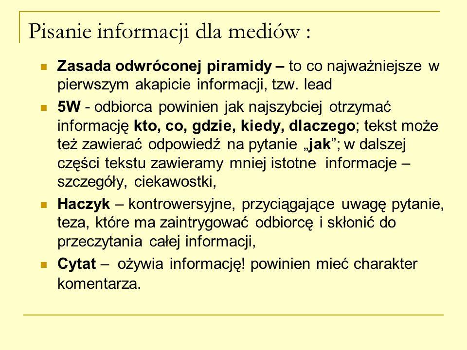 Pisanie informacji dla mediów : Zasada odwróconej piramidy – to co najważniejsze w pierwszym akapicie informacji, tzw. lead 5W - odbiorca powinien jak