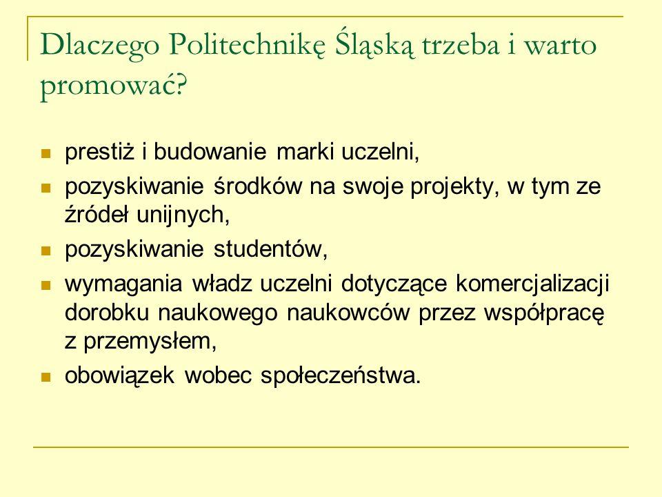 Dlaczego Politechnikę Śląską trzeba i warto promować? prestiż i budowanie marki uczelni, pozyskiwanie środków na swoje projekty, w tym ze źródeł unijn