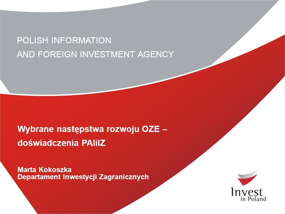 POLISH INFORMATION AND FOREIGN INVESTMENT AGENCY Wybrane następstwa rozwoju OZE – doświadczenia PAIiIZ Marta Kokoszka Departament Inwestycji Zagranicznych