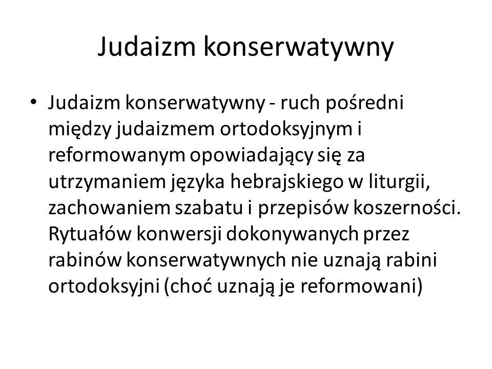 Judaizm konserwatywny Judaizm konserwatywny - ruch pośredni między judaizmem ortodoksyjnym i reformowanym opowiadający się za utrzymaniem języka hebrajskiego w liturgii, zachowaniem szabatu i przepisów koszerności.