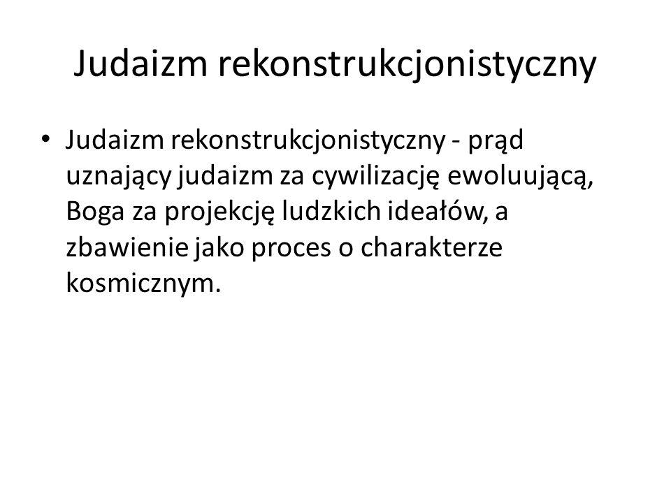 Judaizm rekonstrukcjonistyczny Judaizm rekonstrukcjonistyczny - prąd uznający judaizm za cywilizację ewoluującą, Boga za projekcję ludzkich ideałów, a zbawienie jako proces o charakterze kosmicznym.