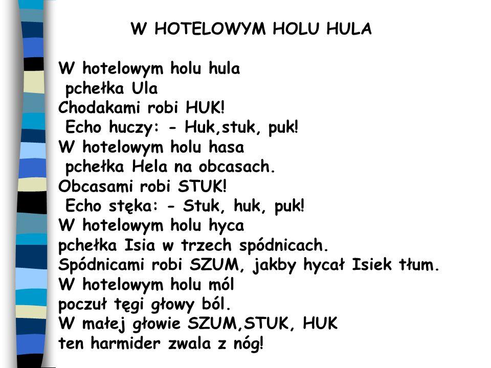 W HOTELOWYM HOLU HULA W hotelowym holu hula pchełka Ula Chodakami robi HUK! Echo huczy: - Huk,stuk, puk! W hotelowym holu hasa pchełka Hela na obcasac