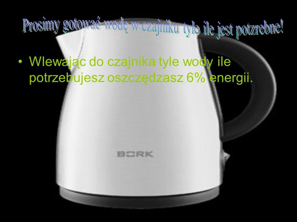 Wlewając do czajnika tyle wody ile potrzebujesz oszczędzasz 6% energii.