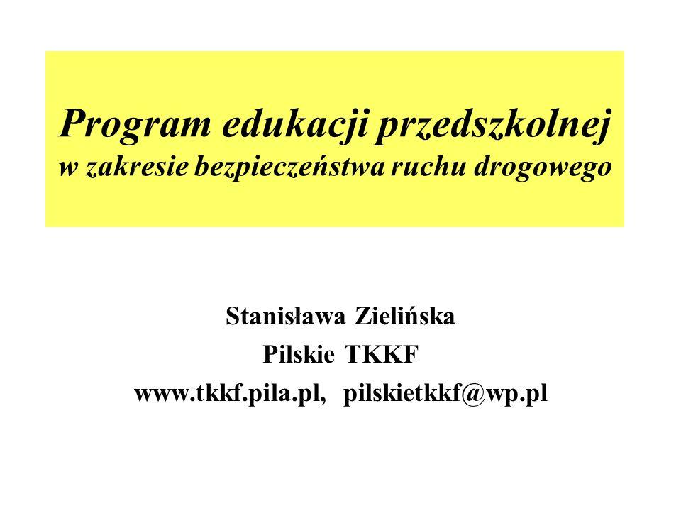 Program edukacji przedszkolnej w zakresie bezpieczeństwa ruchu drogowego Stanisława Zielińska Pilskie TKKF www.tkkf.pila.pl, pilskietkkf@wp.pl