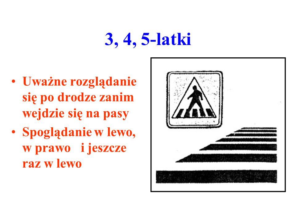 3, 4, 5-latki Uważne rozglądanie się po drodze zanim wejdzie się na pasy Spoglądanie w lewo, w prawo i jeszcze raz w lewo