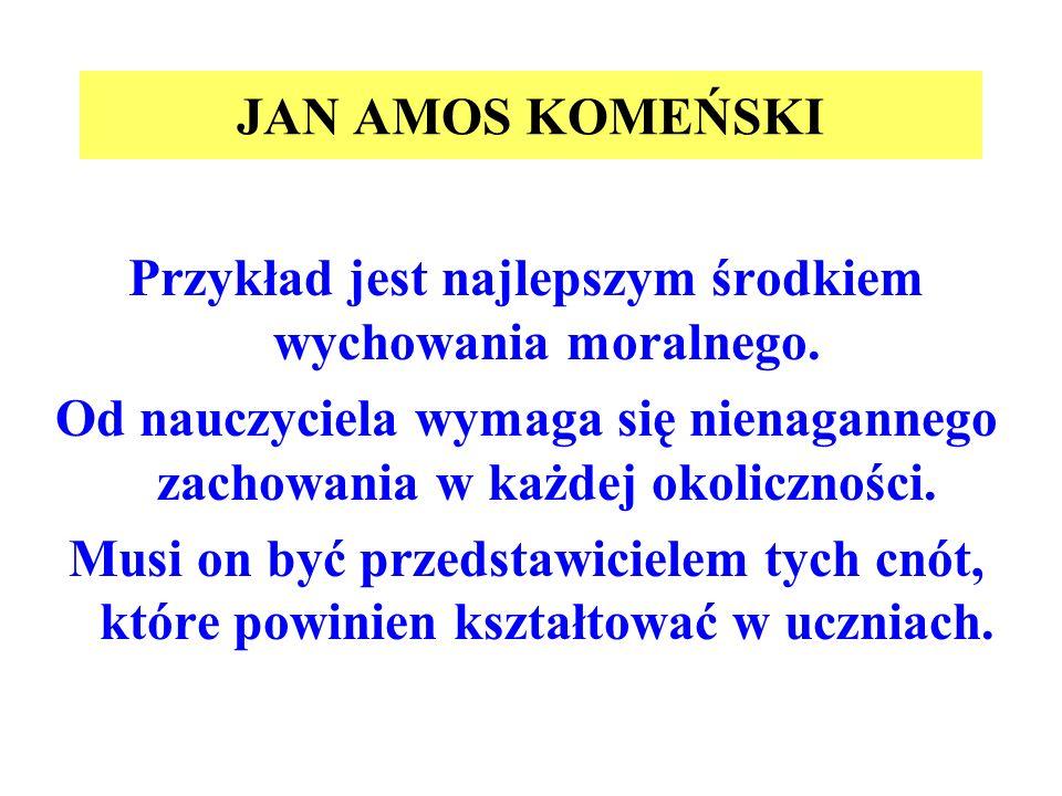 JAN AMOS KOMEŃSKI Przykład jest najlepszym środkiem wychowania moralnego. Od nauczyciela wymaga się nienagannego zachowania w każdej okoliczności. Mus