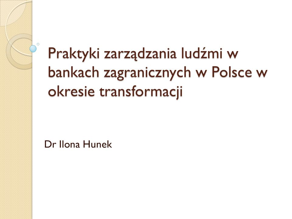 Praktyki zarządzania ludźmi w bankach zagranicznych w Polsce w okresie transformacji Dr Ilona Hunek