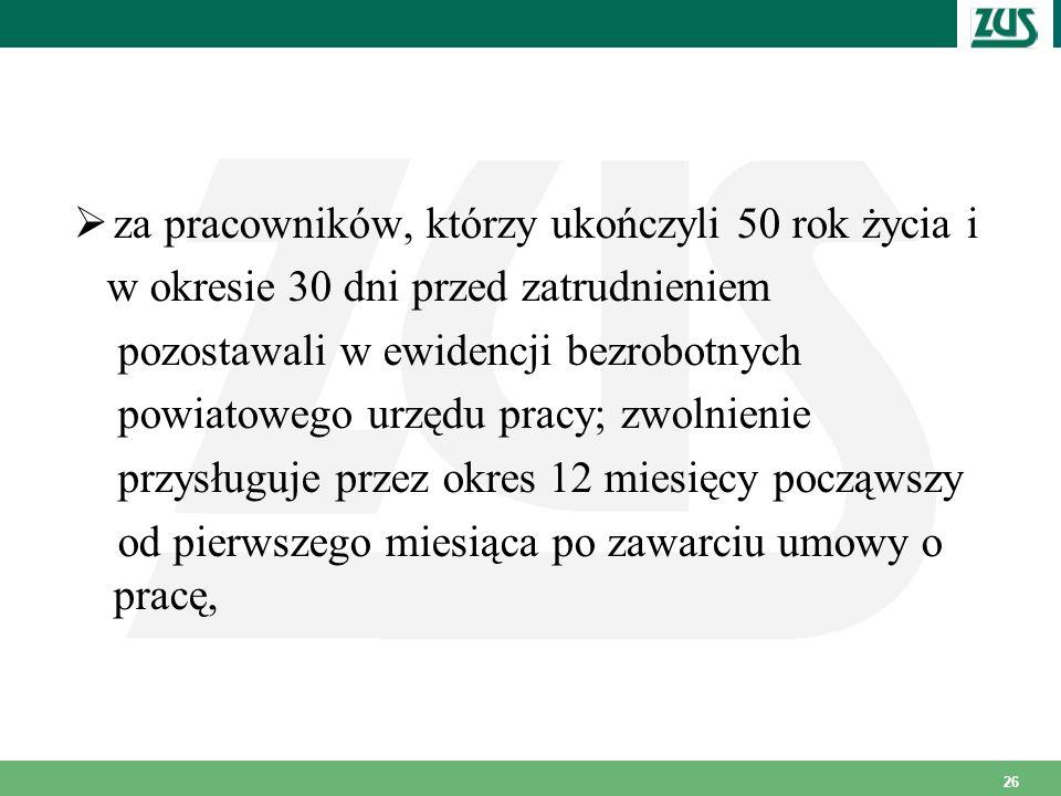 26 za pracowników, którzy ukończyli 50 rok życia i w okresie 30 dni przed zatrudnieniem pozostawali w ewidencji bezrobotnych powiatowego urzędu pracy;