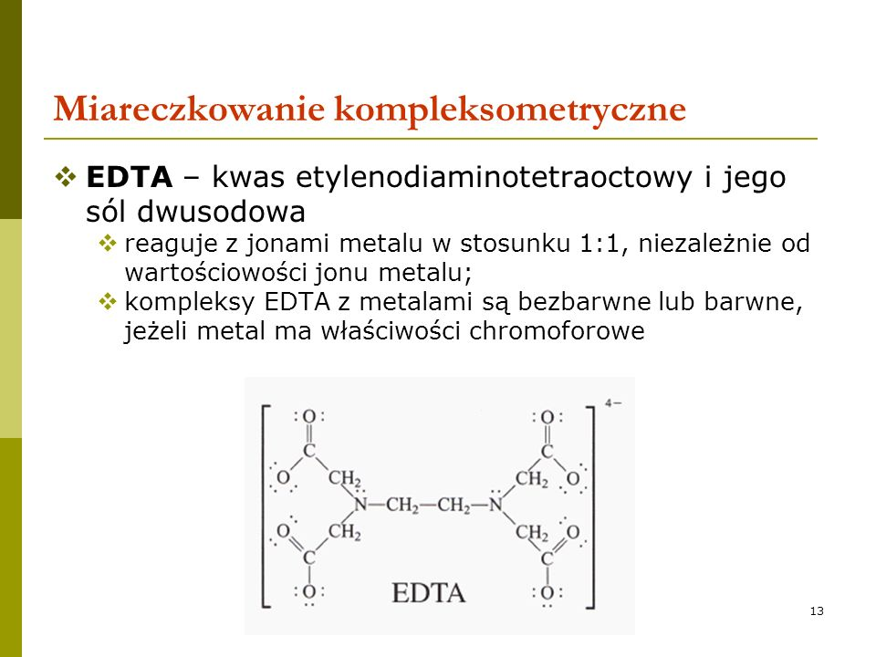 13 Miareczkowanie kompleksometryczne EDTA – kwas etylenodiaminotetraoctowy i jego sól dwusodowa reaguje z jonami metalu w stosunku 1:1, niezależnie od