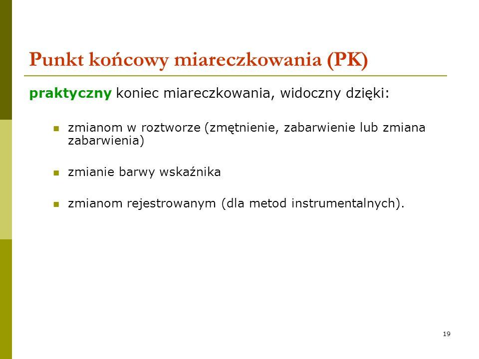 19 Punkt końcowy miareczkowania (PK) praktyczny koniec miareczkowania, widoczny dzięki: zmianom w roztworze (zmętnienie, zabarwienie lub zmiana zabarw