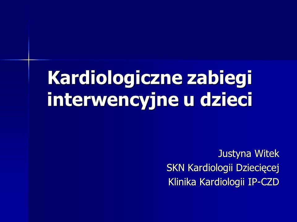 Kardiologiczne zabiegi interwencyjne u dzieci Justyna Witek SKN Kardiologii Dziecięcej Klinika Kardiologii IP-CZD