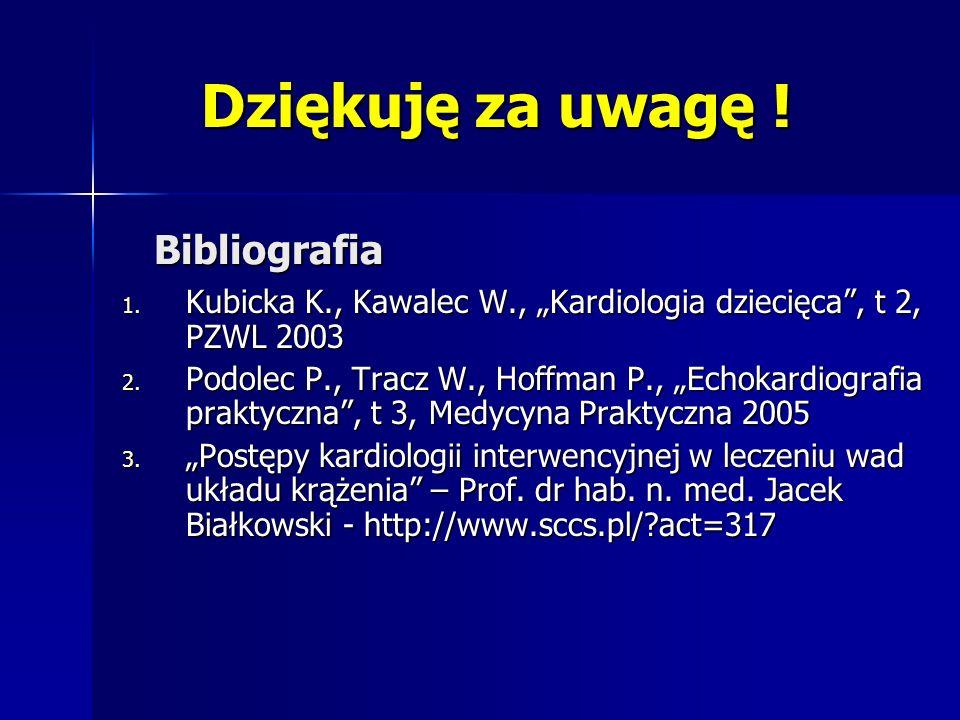 Bibliografia 1. Kubicka K., Kawalec W., Kardiologia dziecięca, t 2, PZWL 2003 2. Podolec P., Tracz W., Hoffman P., Echokardiografia praktyczna, t 3, M