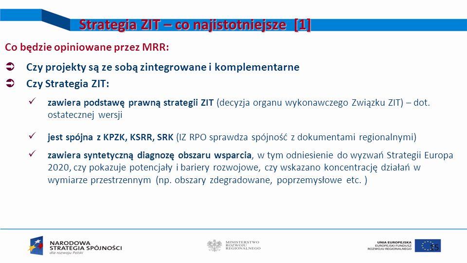 15 Strategia ZIT – co najistotniejsze [1] Co będzie opiniowane przez MRR: Czy projekty są ze sobą zintegrowane i komplementarne Czy Strategia ZIT: zaw