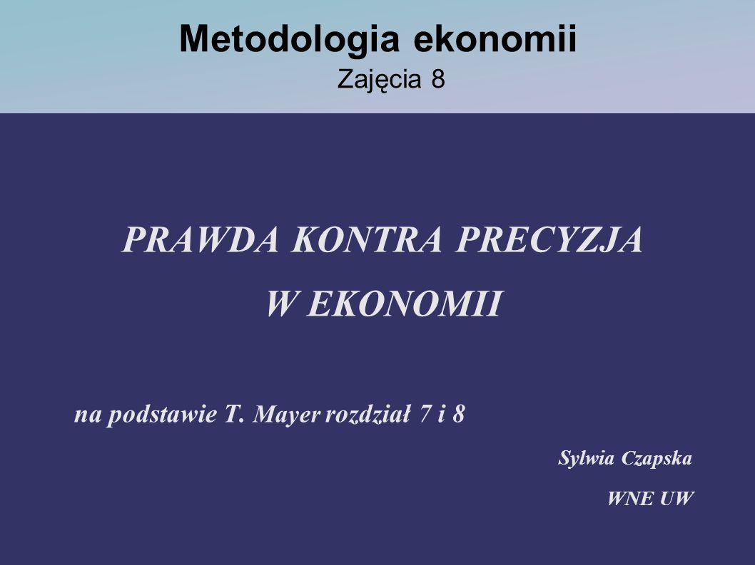 Metodologia ekonomii Zajęcia 8 PRAWDA KONTRA PRECYZJA W EKONOMII na podstawie T. Mayer rozdział 7 i 8 Sylwia Czapska WNE UW