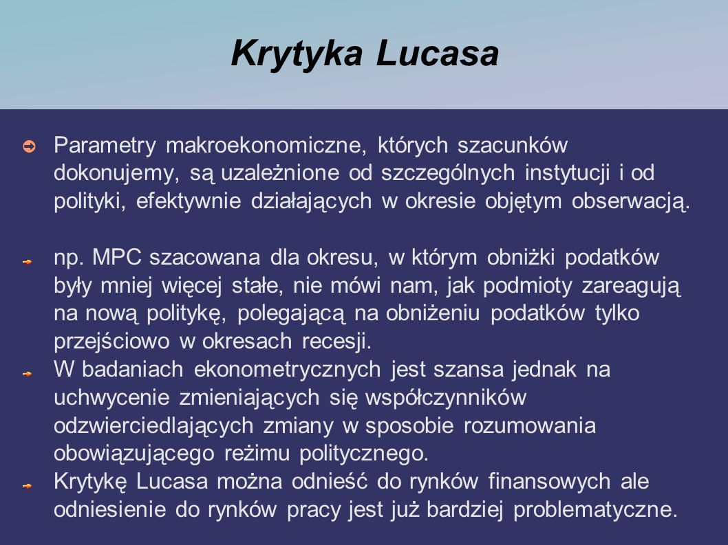 Krytyka Lucasa Parametry makroekonomiczne, których szacunków dokonujemy, są uzależnione od szczególnych instytucji i od polityki, efektywnie działając
